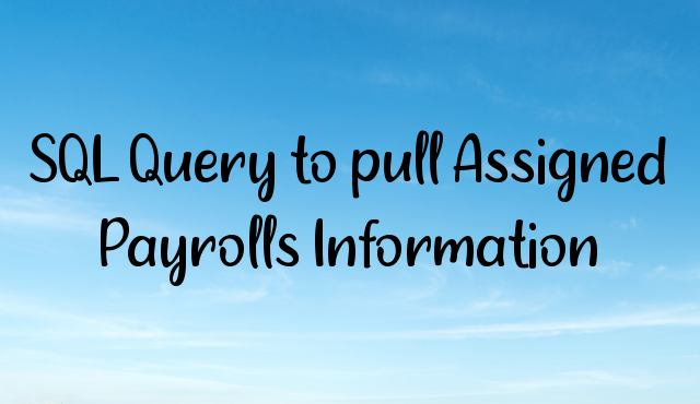 You are currently viewing SQL Query to pull Assigned Payrolls Information
