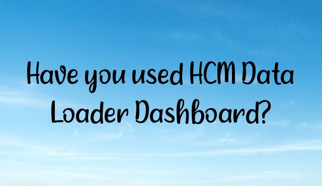 You are currently viewing Have you used HCM Data Loader Dashboard?