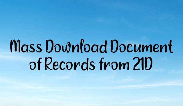 You are currently viewing How to Mass Download Document of Records from 21D?
