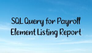 Read more about the article How to pull the Payroll Elements Listing Report using SQL Query?