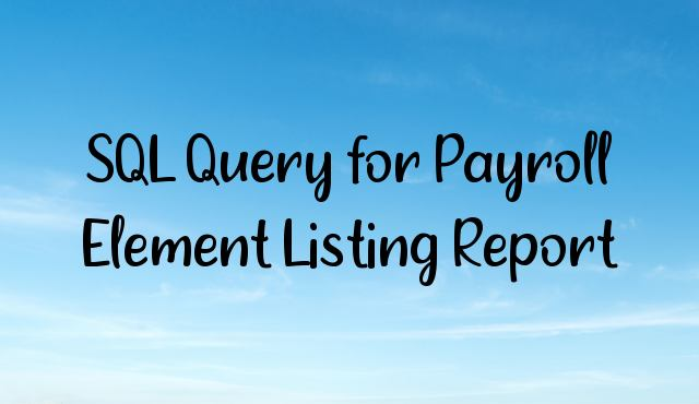 You are currently viewing How to pull the Payroll Elements Listing Report using SQL Query?