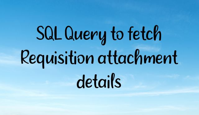 You are currently viewing SQL Query to fetch Requisition attachment details