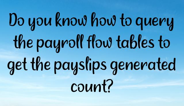 You are currently viewing Do you know how to query the payroll flow tables to get the payslips generated count?