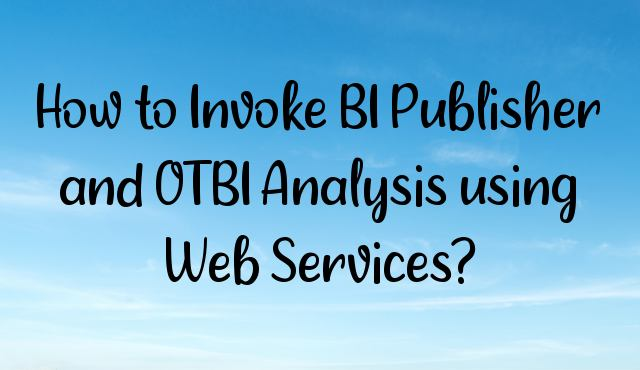 You are currently viewing How to Invoke BI Publisher and OTBI Analysis using Web Services?